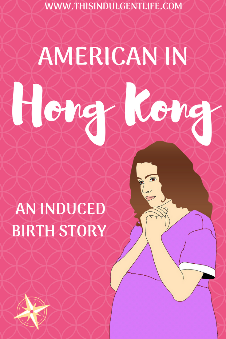 American in Hong Kong; An Induced Birth Story | This Indulgent Life | My experience giving birth as a first time mom in Hong Kong's public health system