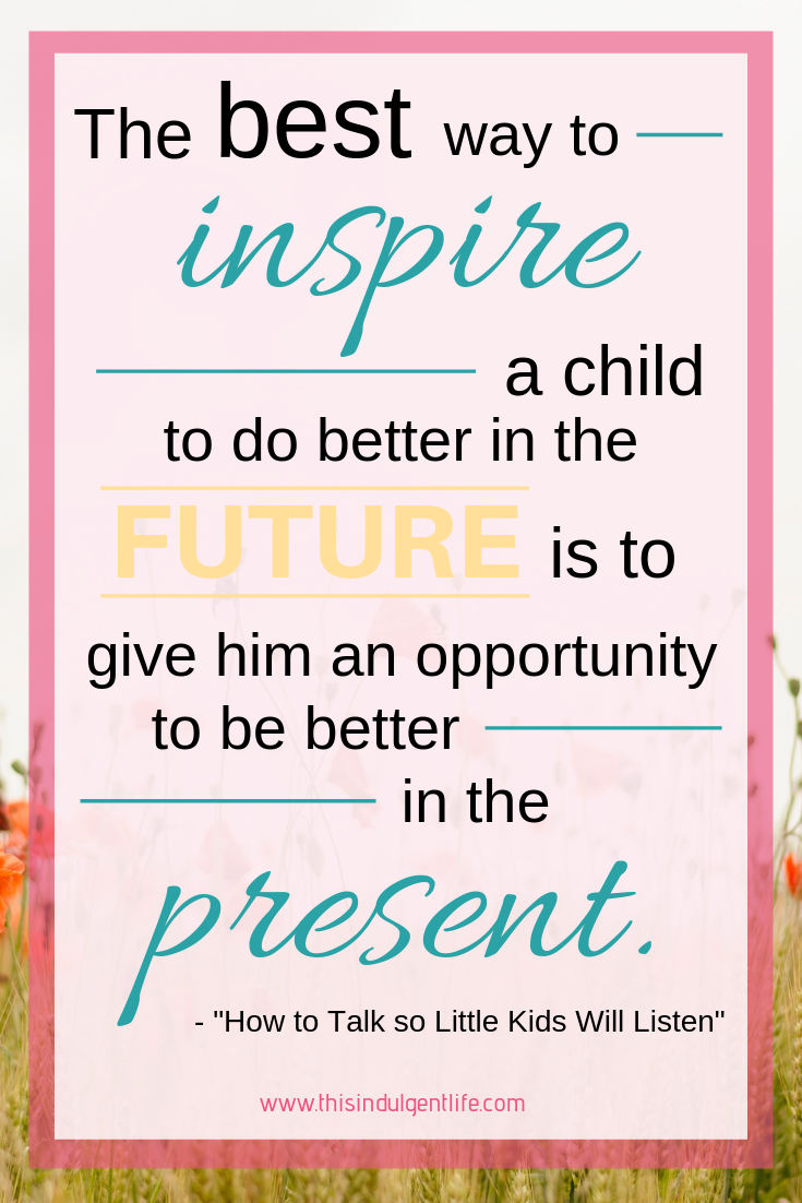"""The best way to inspire a child to do better in the future is to give him an opportunity to be better in the present."" from How To Talk So Little Kids Will Listen 