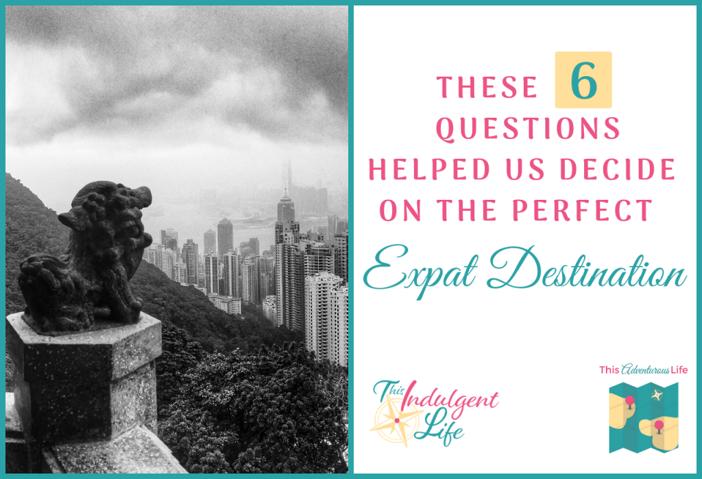 THESE 6 QUESTIONS HELPED US DECIDE ON THE PERFECT expat destination- This Indulgent Life