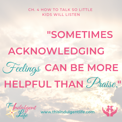 """Sometimes acknowledging feelins can be more helpful than praise""- How to Talk So Little Kids Will Listen 