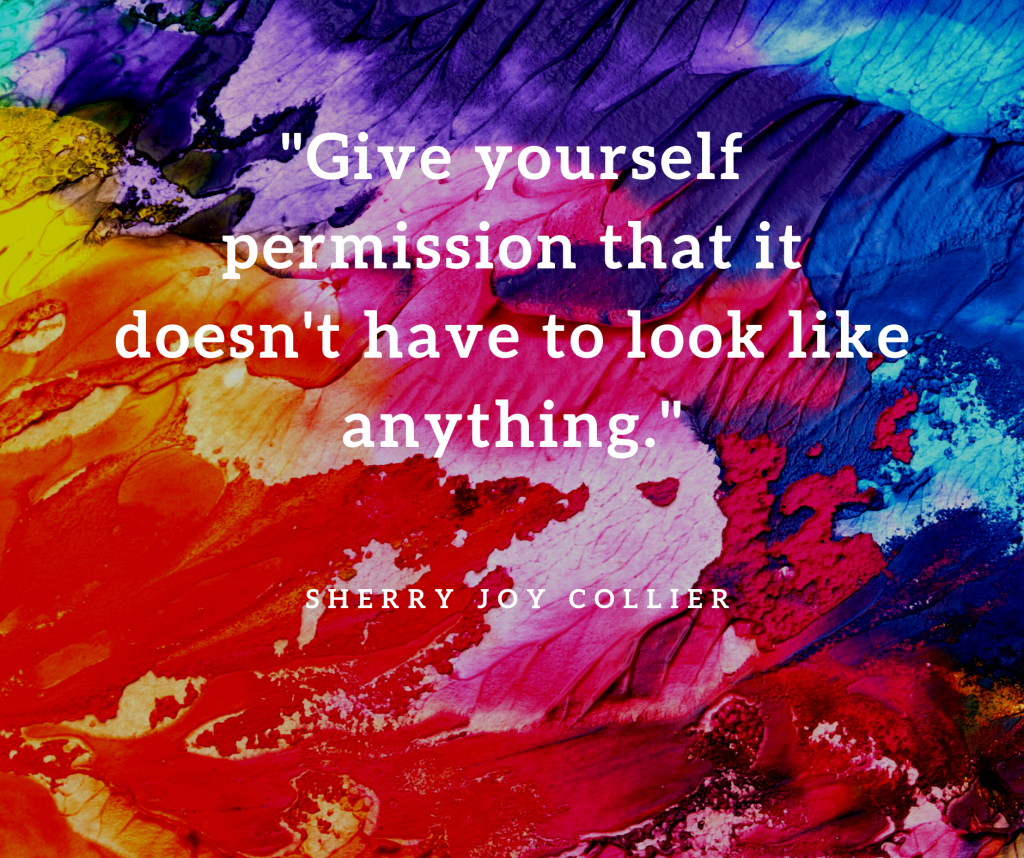 """""""Give yourself permission that it doesn't have to look like anything.""""- Sherry Joy Collier on art journaling 