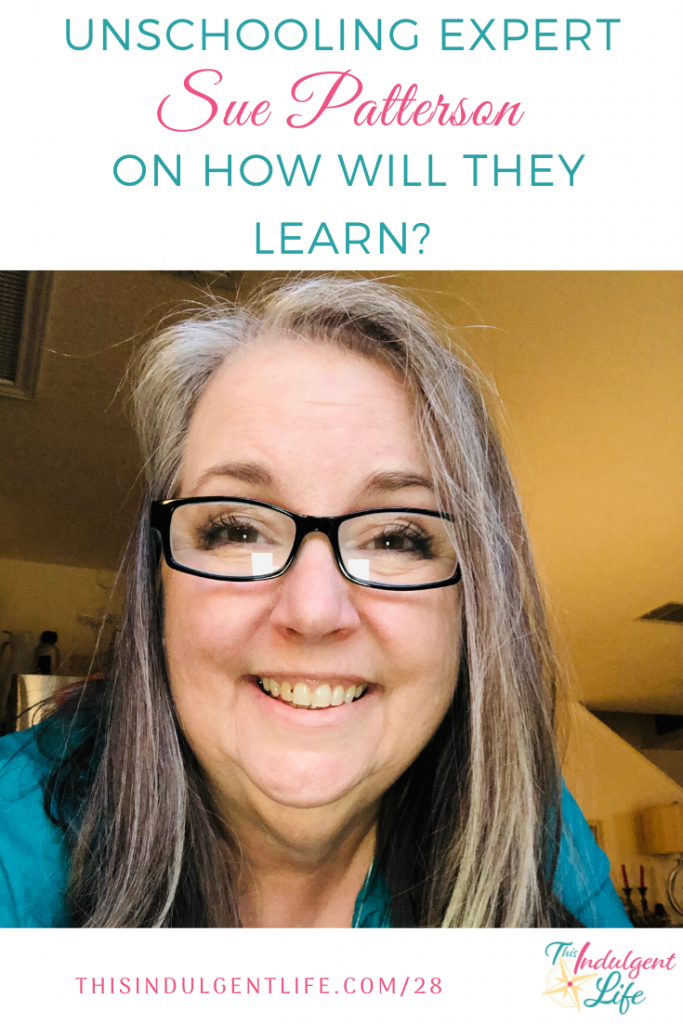 Unschooling Expert Sue Patterson on How Will They Learn?! Helping parents relax and see the learning potential in everyday activities. From the Calm & Centered Parenting and Education Summit. | This Indulgent Life | #unschooling #suepatterson #unschoolingmom2mom #crisisschooling #teachingathome #lifelearning #homeschooling #quarantineactivities
